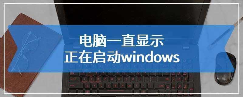 电脑一直显示正在启动windows