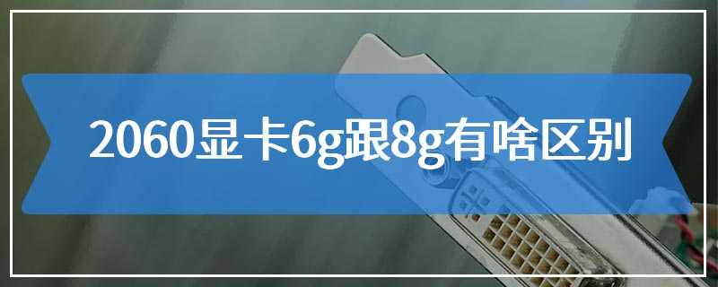 2060显卡6g跟8g有啥区别