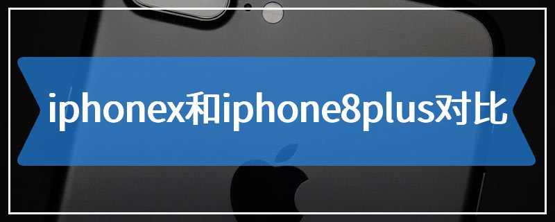 iphonex和iphone8plus对比