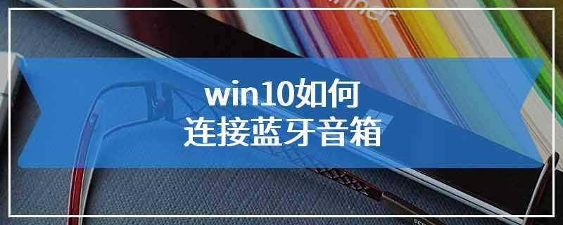 win10如何连接蓝牙音箱