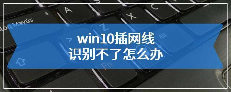 win10插网线识别不了怎么办