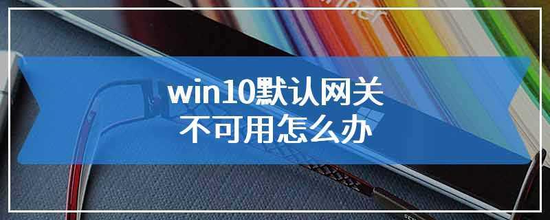 win10默认网关不可用怎么办