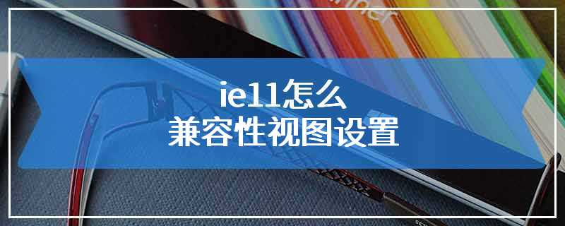 ie11怎么兼容性视图设置