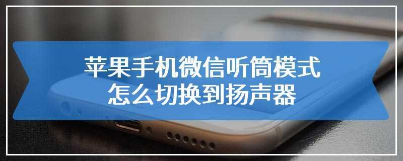 苹果手机微信听筒模式怎么切换到扬声器
