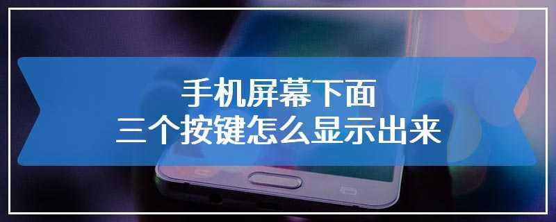 手机屏幕下面三个按键怎么显示出来