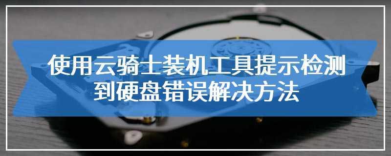 使用云骑士装机工具提示检测到硬盘错误解决方法
