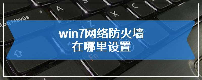 win7网络防火墙在哪里设置