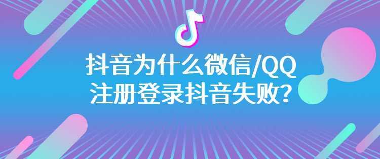 抖音为什么微信/QQ注册登录抖音失败?