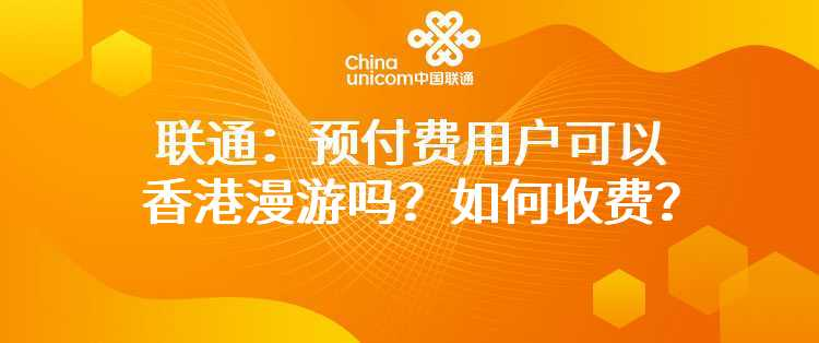 联通:预付费用户可以香港漫游吗?如何收费?