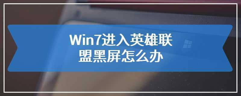 Win7进入英雄联盟黑屏怎么办