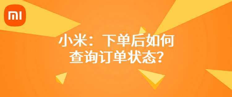 小米:下单后如何查询订单状态?