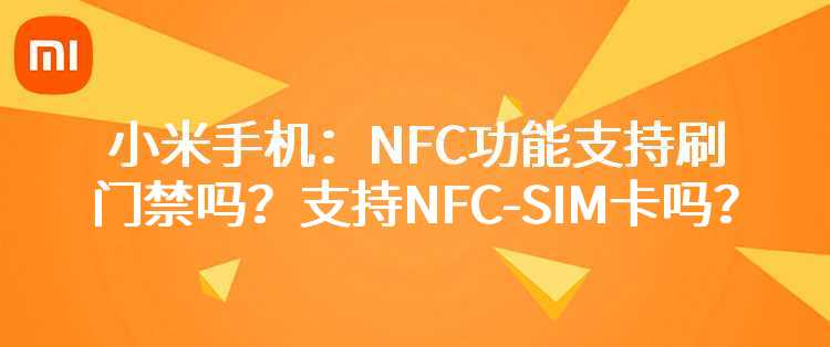 小米手机:NFC功能支持刷门禁吗?支持NFC-SIM卡吗?
