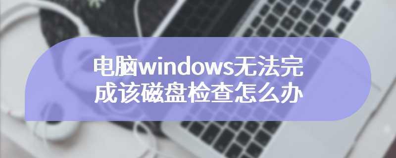 电脑windows无法完成该磁盘检查怎么办