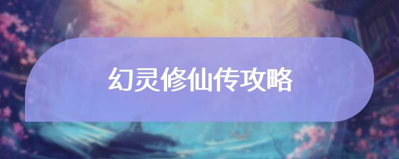 幻灵修仙传攻略