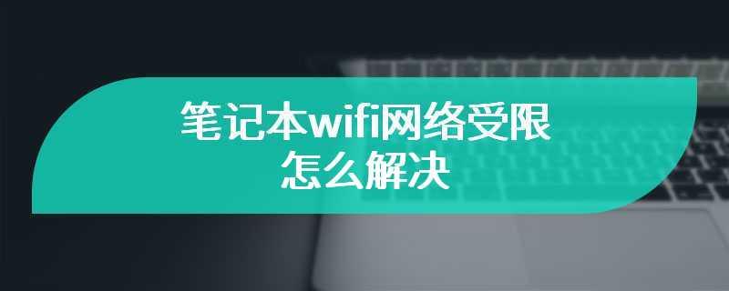 笔记本wifi网络受限怎么解决