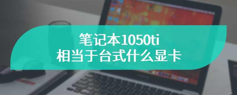 笔记本1050ti相当于台式什么显卡