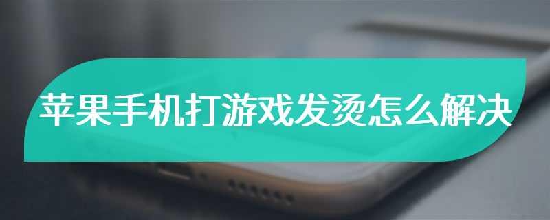 苹果手机打游戏发烫怎么解决