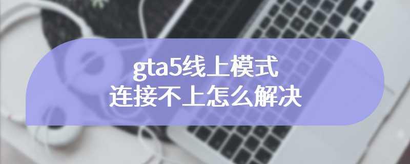 gta5线上模式连接不上怎么解决