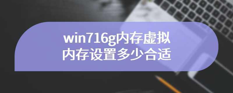 win716g内存虚拟内存设置多少合适