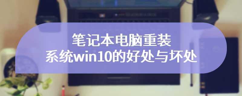 笔记本电脑重装系统win10的好处与坏处