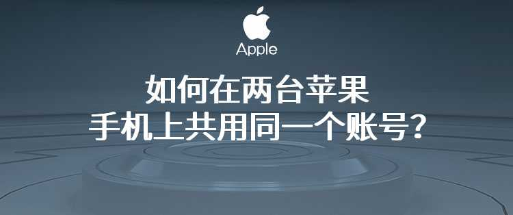 如何在两台苹果手机上共用同一个账号?