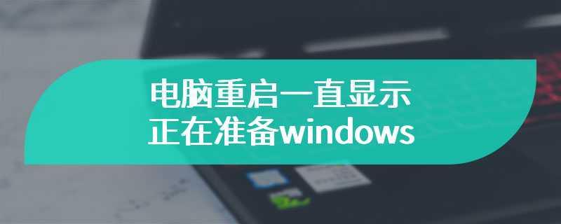 电脑重启一直显示正在准备windows