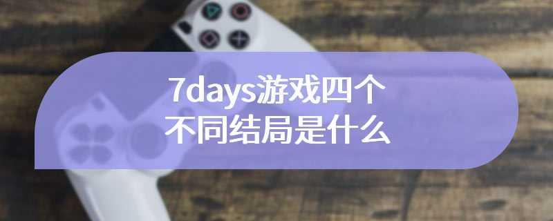7days游戏四个不同结局是什么