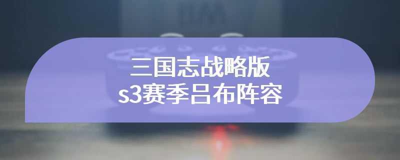 三国志战略版s3赛季吕布阵容