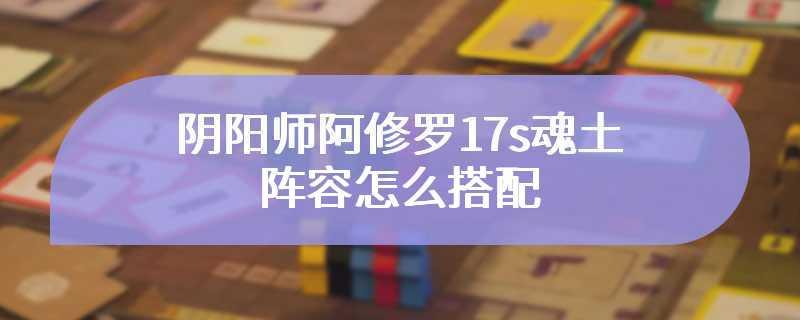 阴阳师阿修罗17s魂土阵容怎么搭配