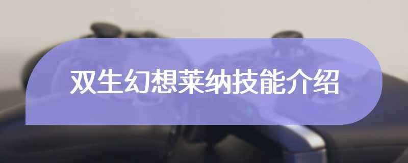 双生幻想莱纳技能介绍