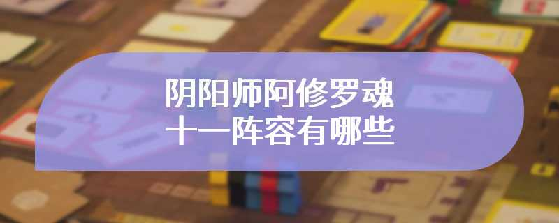 阴阳师阿修罗魂十一阵容有哪些