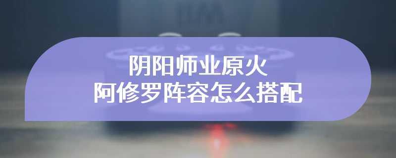 阴阳师业原火阿修罗阵容怎么搭配