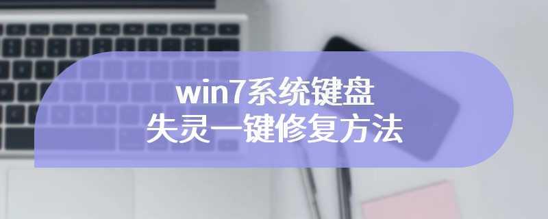 win7系统键盘失灵一键修复方法