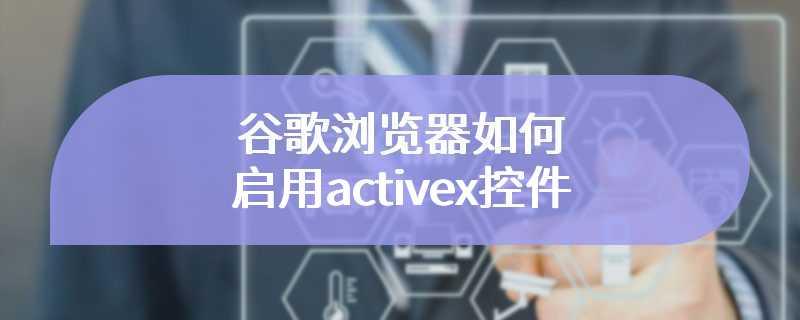谷歌浏览器如何启用activex控件