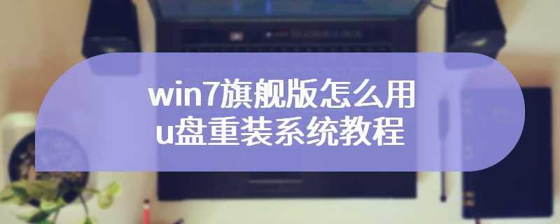 win7旗舰版怎么用u盘重装系统教程