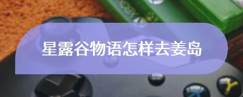 星露谷物语怎样去姜岛