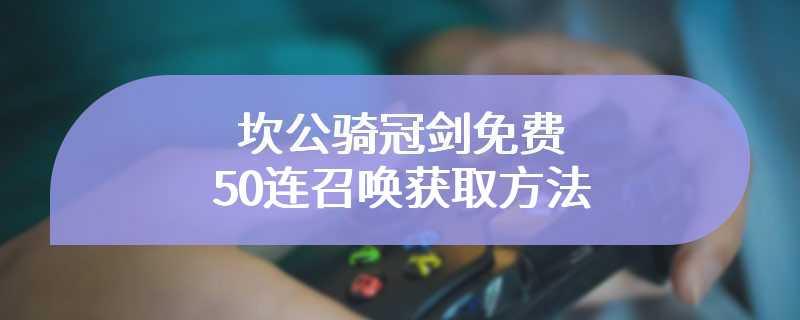 坎公骑冠剑免费50连召唤获取方法