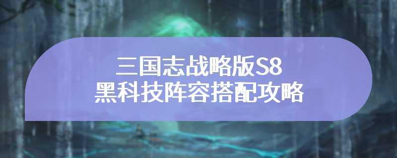 三国志战略版S8黑科技阵容搭配攻略