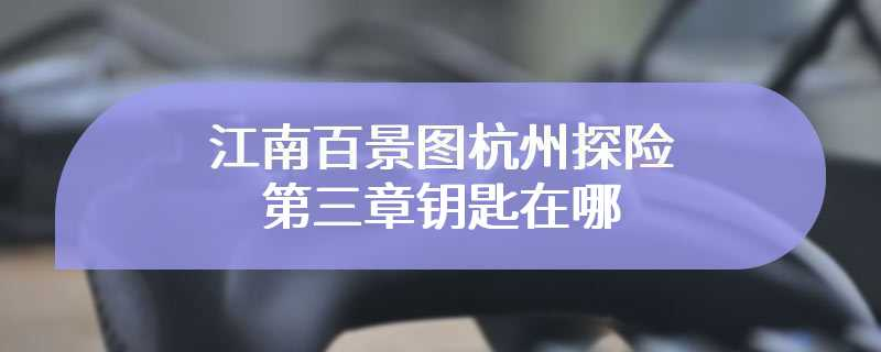 江南百景图杭州探险第三章钥匙在哪