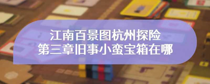 江南百景图杭州探险第三章旧事小蛮宝箱在哪