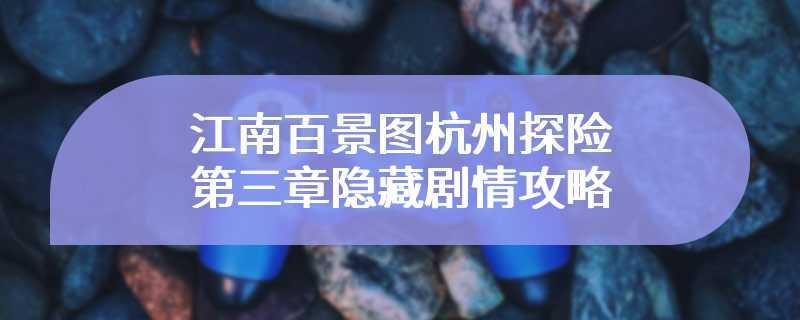 江南百景图杭州探险第三章隐藏剧情攻略