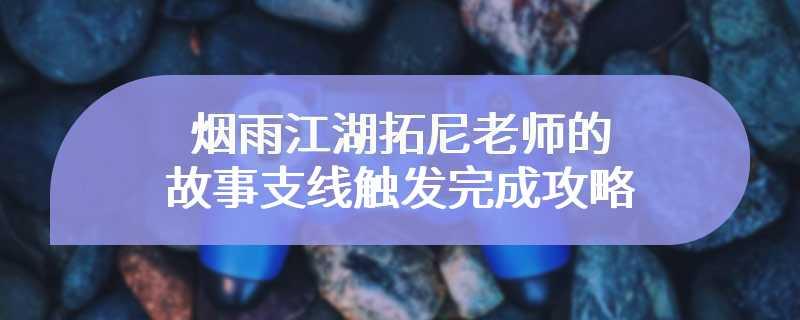 烟雨江湖拓尼老师的故事支线触发完成攻略