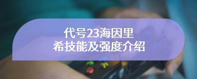 代号23海因里希技能及强度介绍