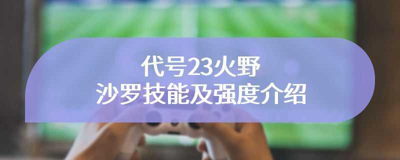 代号23火野沙罗技能及强度介绍