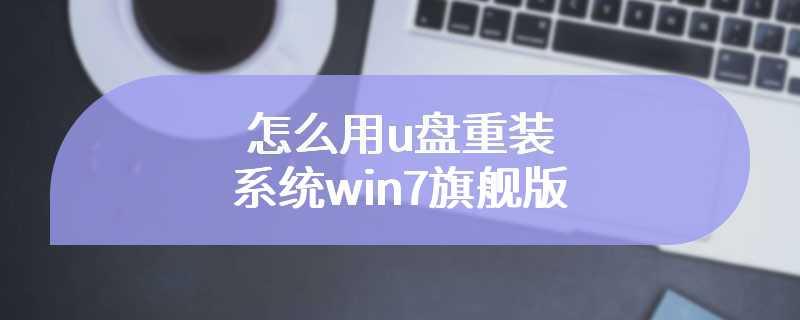 怎么用u盘重装系统win7旗舰版