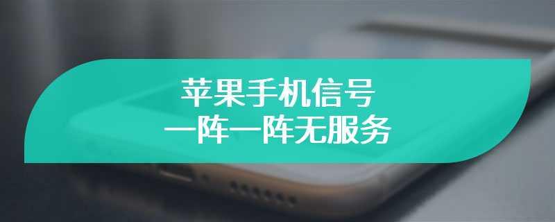 苹果手机信号一阵一阵无服务
