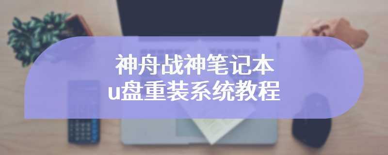 神舟战神笔记本u盘重装系统教程