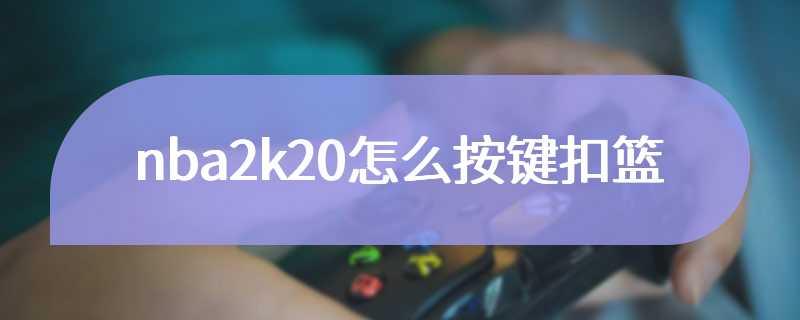 nba2k20怎么按键扣篮
