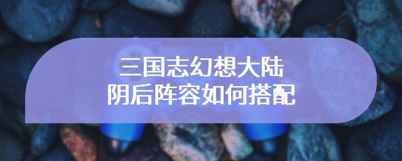 三国志幻想大陆阴后阵容如何搭配