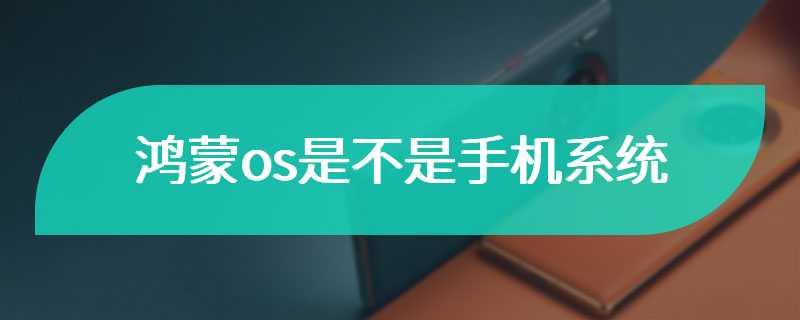 鸿蒙os是不是手机系统